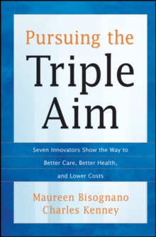Pursuing the Triple Aim : Seven Innovators Show the Way to Better Care, Better Health, and Lower Costs, Hardback Book