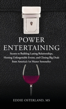 Power Entertaining : Secrets to Building Lasting Relationships, Hosting Unforgettable Events, and Closing Big Deals from America's 1st Master Sommelier, Hardback Book