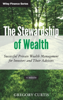 The Stewardship of Wealth : Successful Private Wealth Management for Investors and Their Advisors + Website, Hardback Book