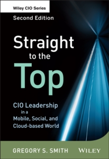 Straight to the Top : CIO Leadership in a Mobile, Social, and Cloud-based World, Hardback Book