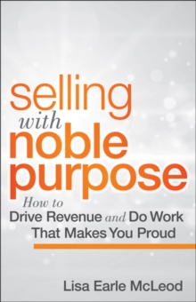 Selling with Noble Purpose : How to Drive Revenue and Do Work That Makes You Proud, Hardback Book