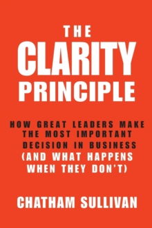 The Clarity Principle : How Great Leaders Make the Most Important Decision in Business (and What Happens When They Don't), Hardback Book