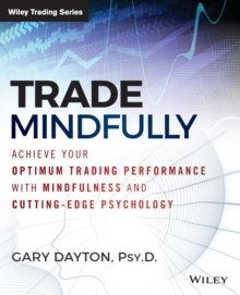 Trade Mindfully : Achieve Your Optimum Trading Performance with Mindfulness and Cutting-Edge Psychology, Paperback / softback Book