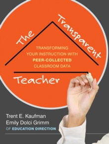 The Transparent Teacher : Taking Charge of Your Instruction with Peer-Collected Classroom Data, Paperback / softback Book