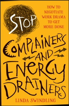 Stop Complainers and Energy Drainers : How to Negotiate Work Drama to Get More Done, Paperback / softback Book