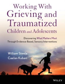 Working with Grieving and Traumatized Children and Adolescents : Discovering What Matters Most Through Evidence-based, Sensory Interventions, Paperback Book