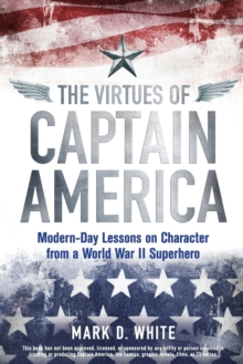 The Virtues of Captain America : Modern-Day Lessons on Character from a World War II Superhero, Paperback / softback Book