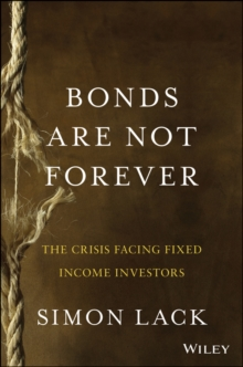 Bonds Are Not Forever : The Crisis Facing Fixed Income Investors, Hardback Book