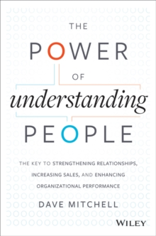 The Power of Understanding People : The Key to Strengthening Relationships, Increasing Sales, and Enhancing Organizational Performance, Hardback Book