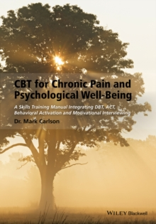 CBT for Chronic Pain and Psychological Well-Being : A Skills Training Manual Integrating DBT, ACT, Behavioral Activation and Motivational Interviewing, Paperback / softback Book