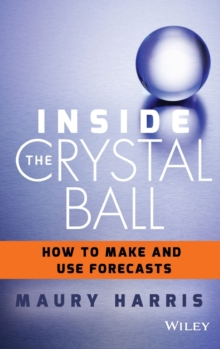 Inside the Crystal Ball : How to Make and Use Forecasts, Hardback Book