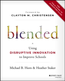 Blended : Using Disruptive Innovation to Improve Schools, Hardback Book