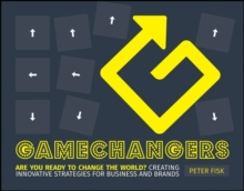 Gamechangers : Creating Innovative Strategies for Business and Brands; New Approaches to Strategy, Innovation and Marketing, Paperback Book