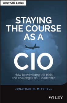 Staying the Course as a CIO : How to Overcome the Trials and Challenges of IT Leadership, Hardback Book