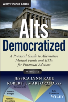 Alts Democratized : A Practical Guide to Alternative Mutual Funds and ETFs for Financial Advisors + Website, Hardback Book