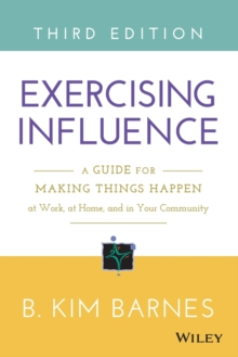 Exercising Influence : A Guide for Making Things Happen at Work, at Home, and in Your Community, Paperback / softback Book