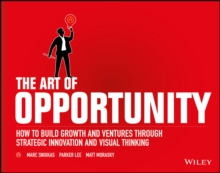 The Art of Opportunity : How to Build Growth and Ventures Through Strategic Innovation and Visual Thinking, Paperback / softback Book