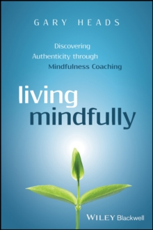 Living Mindfully : Discovering Authenticity through Mindfulness Coaching, Paperback / softback Book