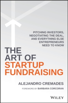 The Art of Startup Fundraising : Pitching Investors, Negotiating the Deal, and Everything Else Entrepreneurs Need to Know, Hardback Book
