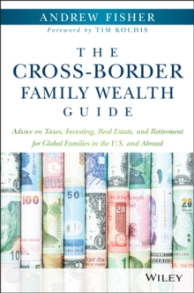 The Cross-border Family Wealth Guide : Advice on Taxes, Investing, Real Estate, and Retirement for Global Families in the US and Abroad, Hardback Book