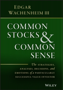 Common Stocks and Common Sense : The Strategies, Analyses, Decisions, and Emotions of a Particularly Successful Value Investor, Hardback Book