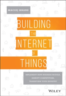 Building the Internet of Things : Implement New Business Models, Disrupt Competitors, Transform Your Industry, Hardback Book