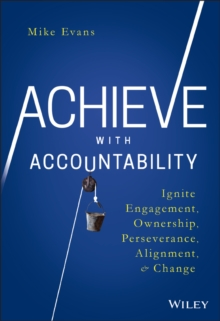 Achieve with Accountability : Ignite Engagement, Ownership, Perseverance, Alignment, and Change, Hardback Book