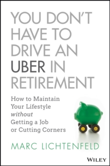 You Don't Have to Drive an Uber in Retirement : How to Maintain Your Lifestyle without Getting a Job or Cutting Corners, Hardback Book