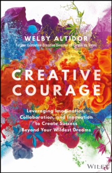 Creative Courage : Leveraging Imagination, Collaboration, and Innovation to Create Success Beyond Your Wildest Dreams, Hardback Book