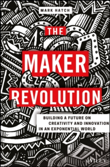 The Maker Revolution : Building a Future on Creativity and Innovation in an Exponential World, Hardback Book