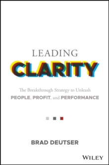 Leading Clarity : The Breakthrough Strategy to Unleash People, Profit, and Performance, Hardback Book