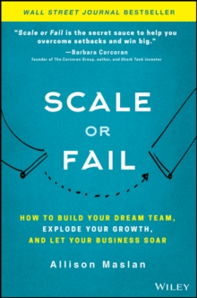 Scale or Fail : How to Build Your Dream Team, Explode Your Growth, and Let Your Business Soar, Hardback Book