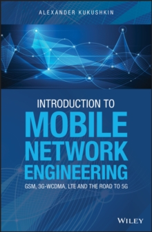 Introduction to Mobile Network Engineering: GSM, 3G-WCDMA, LTE and the Road to 5G, Hardback Book