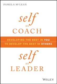 Self as Coach, Self as Leader : Developing the Best in You to Develop the Best in Others, Hardback Book