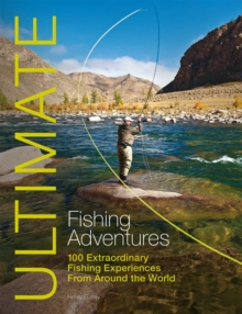 Ultimate Fishing Adventures : 100 Extraordinary Fishing Experiences from Around the World, Paperback Book