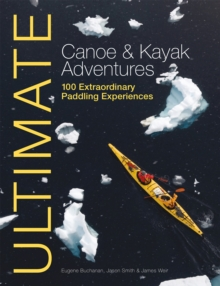 Ultimate Canoe and Kayak Adventures - 100 Extraordinary Paddling Experiences, Paperback Book