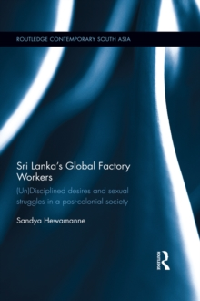Sri Lanka's Global Factory Workers : (Un) Disciplined Desires and Sexual Struggles in a Post-Colonial Society, PDF eBook