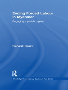Ending Forced Labour in Myanmar : Engaging a Pariah Regime, PDF eBook