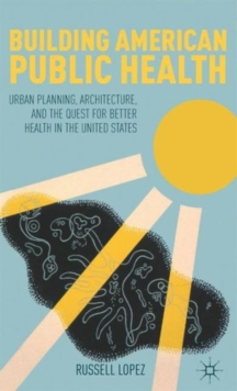 Building American Public Health : Urban Planning, Architecture, and the Quest for Better Health in the United States, Hardback Book