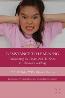 Resistance to Learning : Overcoming the Desire Not to Know in Classroom Teaching, Hardback Book