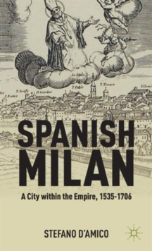 Spanish Milan : A City within the Empire, 1535-1706, Hardback Book