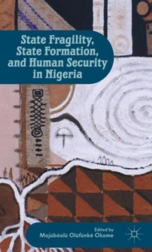 State Fragility, State Formation, and Human Security in Nigeria, Hardback Book