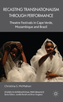 Recasting Transnationalism Through Performance : Theatre Festivals in Cape Verde, Mozambique and Brazil, Hardback Book