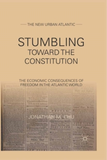 Stumbling Towards the Constitution : The Economic Consequences of Freedom in the Atlantic World, PDF eBook