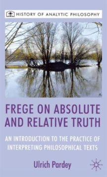 Frege on Absolute and Relative Truth : An Introduction to the Practice of Interpreting Philosophical Texts, Hardback Book