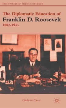 The Diplomatic Education of Franklin D. Roosevelt, 1882-1933, Hardback Book