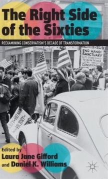 The Right Side of the Sixties : Reexamining Conservatism's Decade of Transformation, Hardback Book