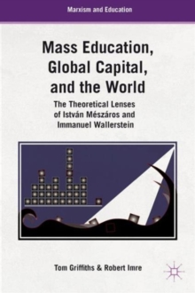 Mass Education, Global Capital, and the World : The Theoretical Lenses of Istvan Meszaros and Immanuel Wallerstein, Hardback Book