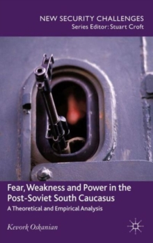 Fear, Weakness and Power in the Post-Soviet South Caucasus : A Theoretical and Empirical Analysis, Hardback Book