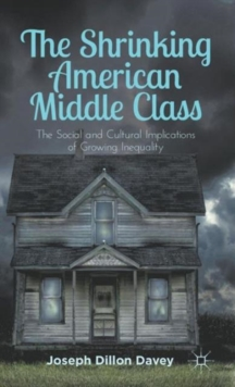 The Shrinking American Middle Class : The Social and Cultural Implications of Growing Inequality, Hardback Book